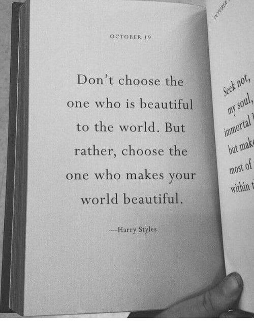 Beautiful, Harry Styles, and World: OCTOBER 19  Don't choose the  one who is beautiful  to the world. But  rather, choose the  one who makes your  world beautiful.  orta  but  most 0  within t  ,--Harry Styles