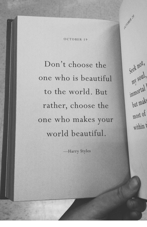 Beautiful, Harry Styles, and World: OCTOBER 19  Don't choose the  one who is beautiful  to the world. But  rather, choose the  one who makes your  world beautiful.  but  idin  Harry Styles