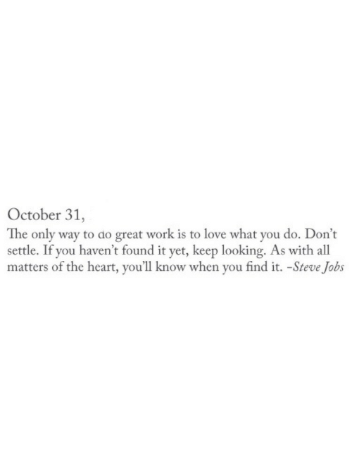 Keep Looking: October 31,  The only way to do great work is to love what you do. Don't  settle. If you haven't found it yet, keep looking. As with all  matters of the heart, you'll know when you find it. -Steve Jobs
