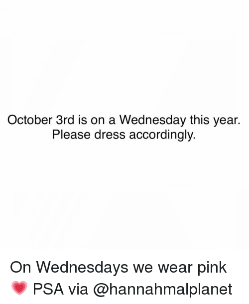Funny, Dress, and Pink: October 3rd is on a Wednesday this year.  Please dress accordingly On Wednesdays we wear pink💗 PSA via @hannahmalplanet