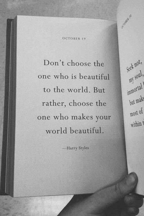 Beautiful, Harry Styles, and World: OCTOBER 9  Don't choose the  t n  one who is beautiful  to the world. But  rather, choose the  one who makes your  world beautiful.  put  most of  WI  ˊ Harry Styles