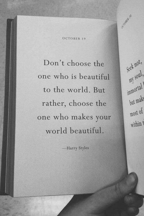Beautiful, Harry Styles, and World: OCTOBER 9  Don't choose the  t n  one who is beautiful  to the world. But  rather, choose the  one who makes your  world beautiful.  most of  within t  Harry Styles
