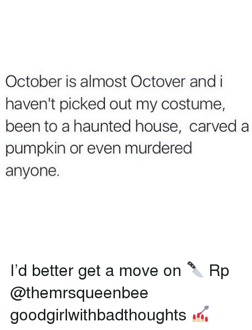 Memes, House, and Pumpkin: October is almost Octover and i  haven't picked out my costume,  been to a haunted house, carved a  pumpkin or even murdered  anyone. I'd better get a move on 🔪 Rp @themrsqueenbee goodgirlwithbadthoughts 💅🏼