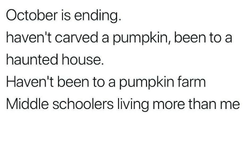 House, Pumpkin, and Living: October is ending  haven't carved a pumpkin, been to a  haunted house.  Haven't been to a pumpkin farm  Middle schoolers living more than me