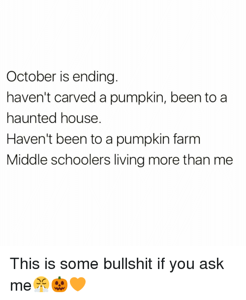 Funny, House, and Pumpkin: October is ending  haven't carved a pumpkin, been to a  haunted house  Haven't been to a pumpkin farm  Middle schoolers living more than me This is some bullshit if you ask me😤🎃🧡