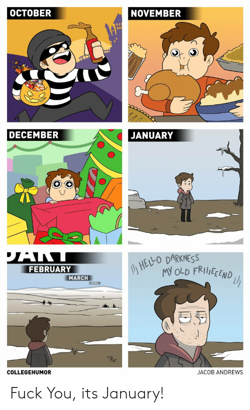 Fuck You, Fuck, and Old: OCTOBER  NOVEMBER  DECEMBER  JANUARY  HELO DARKNESS  MY OLD FRIIEEND  FEBRUARY  MARCH  COLLEGEHUMOR  JACOB ANDREWS Fuck You, its January!