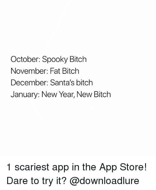 Bitch, New Year's, and App Store: October: Spooky Bitch  November: Fat Bitch  December: Santa's bitch  January: New Year, New Bitch 1 scariest app in the App Store! Dare to try it? @downloadlure