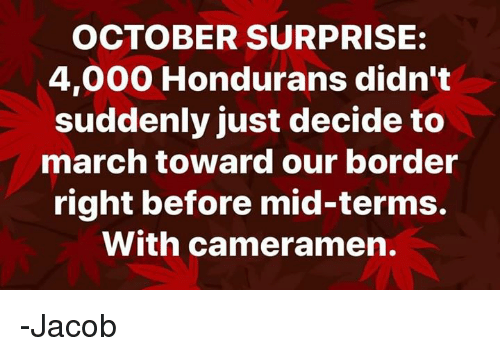 Memes, 🤖, and March: OCTOBER SURPRISE:  4,000 Hondurans didn't  suddenly just decide to  march toward our border  right before mid-terms.  With cameramen. -Jacob