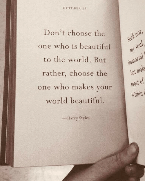 Beautiful, Harry Styles, and World: OCTOBER t9  Don't choose the  one who is beautiful  to the world. But  rather, choose the  one who makes your  world beautiful.  but  within t  _-Harry Styles