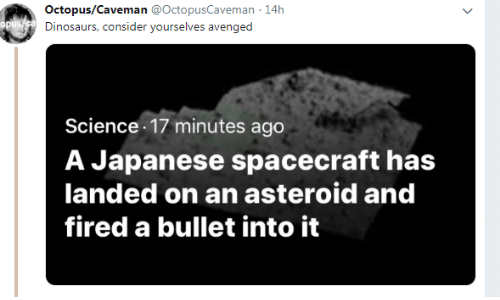 Octopus: Octopus/Caveman @OctopusCaveman 14h  Dinosaurs, consider yourselves avenged  Science 17 minutes ago  A Japanese spacecraft has  landed on an asteroid and  fired a bullet into it