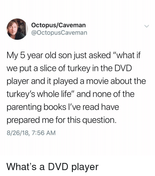 """Books, Life, and Memes: Octopus/Caveman  @OctopusCaveman  My 5 year old son just asked """"what if  we put a slice of turkey in the DVD  player and it played a movie about the  turkey's whole life"""" and none of the  parenting books I've read have  prepared me for this question.  8/26/18, 7:56 AM What's a DVD player"""