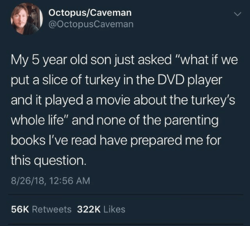 "Octopus: Octopus/Caveman  @OctopusCaveman  My 5 year old son just asked ""what if we  put a slice of turkey in the DVD player  and it played a movie about the turkey's  whole life"" and none of the parenting  books l've read have prepared me for  this question.  8/26/18, 12:56 AM  56K Retweets 322K Likes"