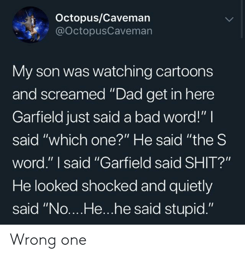 """Bad, Dad, and Shit: Octopus/Caveman  @OctopusCaveman  My son was watching cartoons  and screamed """"Dad get in here  Garfield just said a bad word!"""" I  said """"which one?"""" He said """"the S  word."""" I said """"Garfield said SHIT?""""  He looked shocked and quietly  said """"No....He...he said stupid."""" Wrong one"""