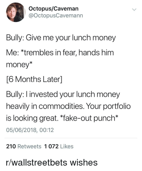 """Fake, Money, and Octopus: Octopus/Caveman  @octopusCavemann  Bully: Give me your lunch money  Me: *trembles in fear, hands him  money*  6 Months Laterl  Buly: I invested your lunch money  heavily in commodities. Your portfolio  is looking great. """"fake-out punch*  05/06/2018, 00:12  210 Retweets 1 072 Likes r/wallstreetbets wishes"""