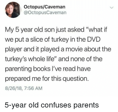 """Books, Life, and Parents: Octopus/Caveman  @OctopusCavemarn  My 5 year old son just asked """"what if  we put a slice of turkey in the DVD  player and it played a movie about the  turkey's whole life"""" and none of the  parenting books I've read have  prepared me for this question.  8/26/18, 7:56 AM 5-year old confuses parents"""