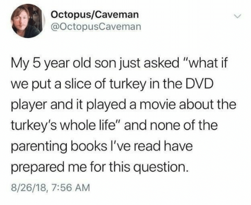 "Books, Life, and Movie: Octopus/Caveman  @octopusCavemarn  My 5 year old son just asked ""what if  we put a slice of turkey in the DVD  player and it played a movie about the  turkey's whole life"" and none of the  parenting books I've read have  prepared me for this question.  8/26/18, 7:56 AM"
