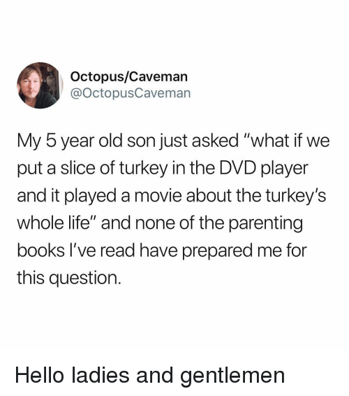 """Books, Hello, and Life: Octopus/Cavemarn  @octopusCaveman  My 5 year old son just asked """"what if we  put a slice of turkey in the DVD player  and it played a movie about the turkey's  whole life"""" and none of the parenting  books I've read have prepared me for  this question. Hello ladies and gentlemen"""
