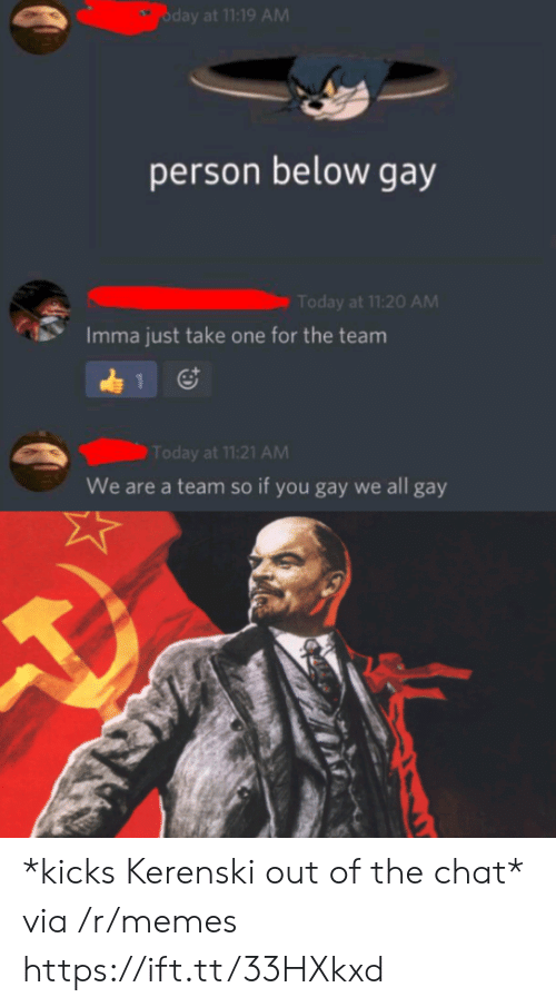 Memes, Chat, and Today: oday at 11:19 AM  person below gay  Today at 11:20 AM  Imma just take one for the team  1  Today at 11:21 AM  We are a team so if you gay we all gay *kicks Kerenski out of the chat* via /r/memes https://ift.tt/33HXkxd
