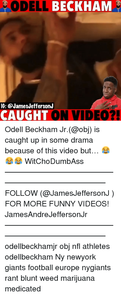 Football, Funny, and Memes: ODELL BECKHAM  IG: @JamesJeffersonJ  CAUGHT ON VIDEO? Odell Beckham Jr.(@obj) is caught up in some drama because of this video but… 😂😂😂 WitChoDumbAss ——————————————————————————— FOLLOW (@JamesJeffersonJ ) FOR MORE FUNNY VIDEOS! JamesAndreJeffersonJr ——————————————————————————— odellbeckhamjr obj nfl athletes odellbeckham Ny newyork giants football europe nygiants rant blunt weed marijuana medicated