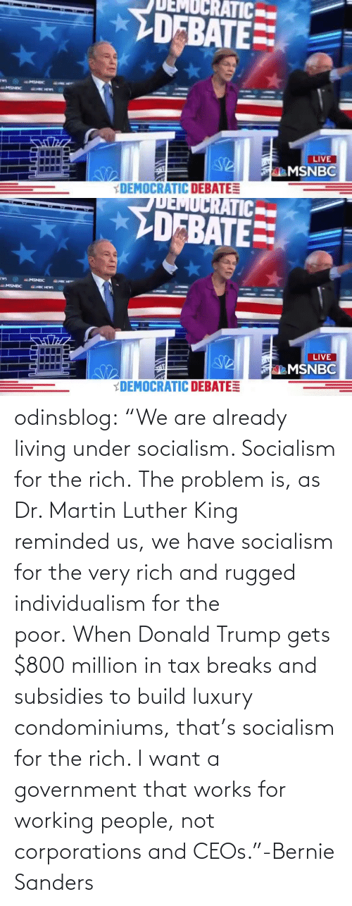 "We Have: odinsblog:    ""We are already living under socialism. Socialism for the rich. The problem is, as Dr. Martin Luther King reminded us, we have socialism for the very rich and rugged individualism for the poor. When Donald Trump gets $800 million in tax breaks and subsidies to build luxury condominiums, that's socialism for the rich. I want a government that works for working people, not corporations and CEOs.""-Bernie Sanders"