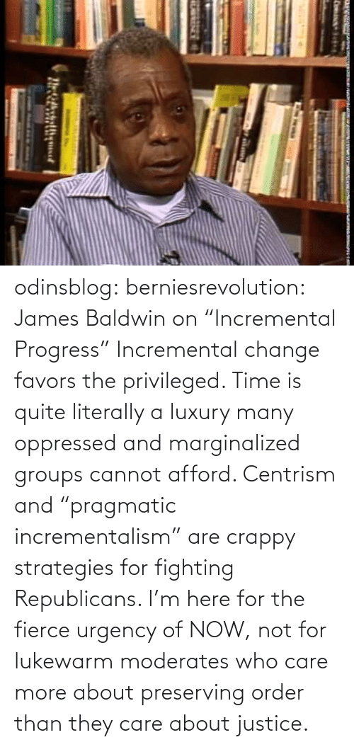 "Image: odinsblog:  berniesrevolution:  James Baldwin on ""Incremental Progress""  Incremental change favors the privileged. Time is quite literally a luxury many oppressed and marginalized groups cannot afford. Centrism and ""pragmatic incrementalism"" are crappy strategies for fighting Republicans. I'm here for the fierce urgency of NOW, not for lukewarm moderates who care more about preserving order than they care about justice."