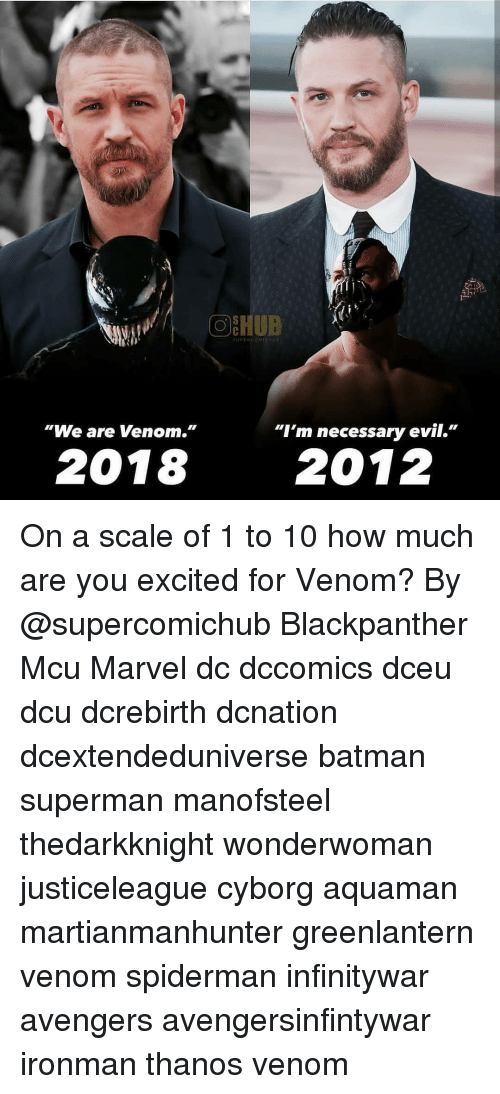 "Batman, Memes, and Superman: OEHUB  UPENCOMICH  ""We are Venom.""  ""I'm necessary evil.""  2018 2012 On a scale of 1 to 10 how much are you excited for Venom? By @supercomichub Blackpanther Mcu Marvel dc dccomics dceu dcu dcrebirth dcnation dcextendeduniverse batman superman manofsteel thedarkknight wonderwoman justiceleague cyborg aquaman martianmanhunter greenlantern venom spiderman infinitywar avengers avengersinfintywar ironman thanos venom"