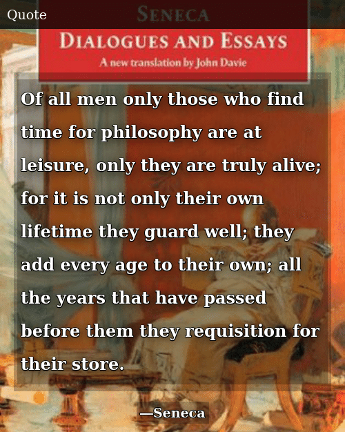 Alive, Lifetime, and Philosophy: Of all men only those who find time for philosophy are at leisure, only they are truly alive; for it is not only their own lifetime they guard well; they add every age to their own; all the years that have passed before them they requisition for their store.