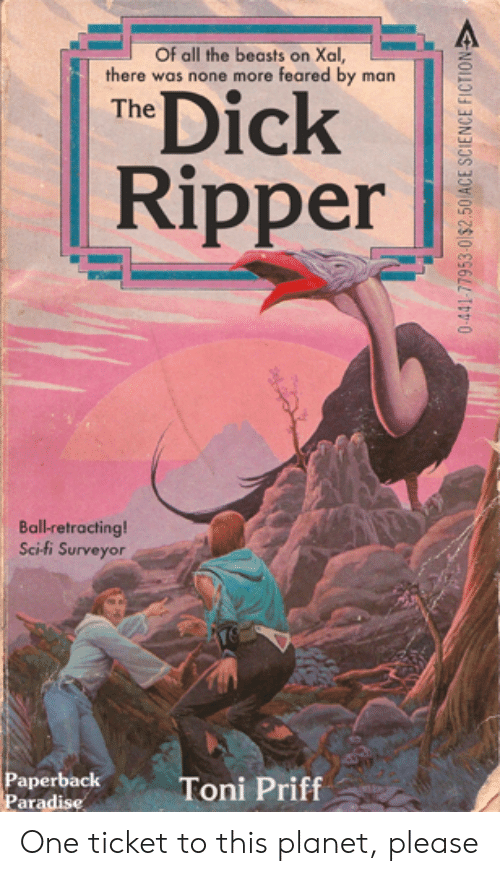 Paradise, Dick, and Science: Of all the beasts on Xal,  there was none more feared by man  Dick  The  Ripper  Ball-retracting  Sci-fi Surveyor  Paperback  Paradise  Toni Priff  0-441-77953-0$2.50 ACE SCIENCE FICTION One ticket to this planet, please