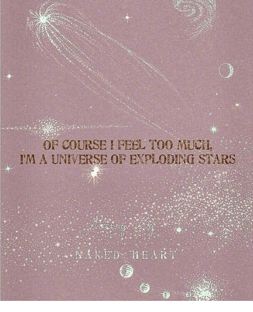 Stars, Universe, and Of Course: OF COURSE I FEEL T0O MUCIl,  IM A UNIVERSE OF EXPLODING STARS