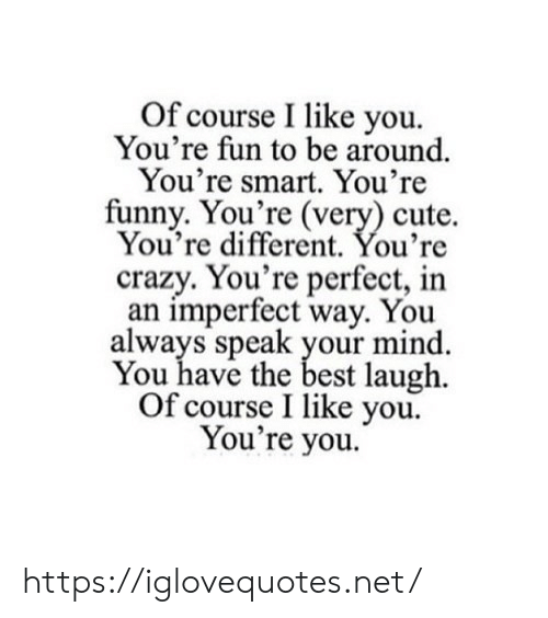 your mind: Of course I like you  You're fun to be around  You're smart. You're  funny. You're (very) cute.  You're different. You're  crazy. You're perfect, in  an imperfect way. You  always speak your mind  You have the best laugh  Of course I like you  You're you. https://iglovequotes.net/
