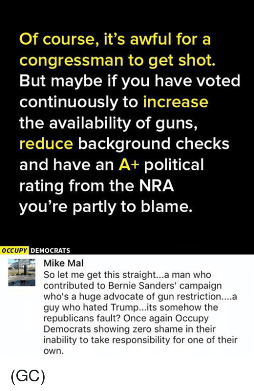 Bernie Sanders, Guns, and Memes: Of course, it's awful for a  congressman to get shot.  But maybe if you have voted  continuously to increase  the availability of guns,  reduce background checks  and have an A+ political  rating from the NRA  you're partly to blame.  OCCUPY  DEMOCRATS  Mike Mal  So let me get this straight... a man who  contributed to Bernie Sanders' campaign  who's a huge advocate of gun restriction....a  guy who hated Trump... its somehow the  republicans fault? Once again Occupy  Democrats showing zero shame in their  inability to take responsibility for one of their  OWn. (GC)