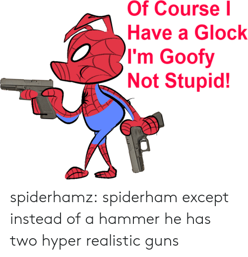 Guns, Tumblr, and Blog: Of Course l  Have a Glock  I'm Goofy  Not Stupid! spiderhamz: spiderham except instead of a hammer he has two hyper realistic guns