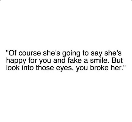 """Fake, Happy, and Smile: """"Of course she's going to say she's  happy for you and fake a smile. But  look into those eyes, you broke her."""""""