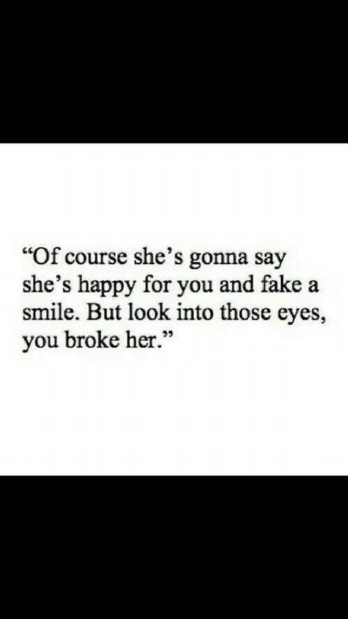 "Fake, Happy, and Smile: ""Of course she's gonna say  she's happy for you and fake a  smile. But look into those eyes,  you broke her.""  95"