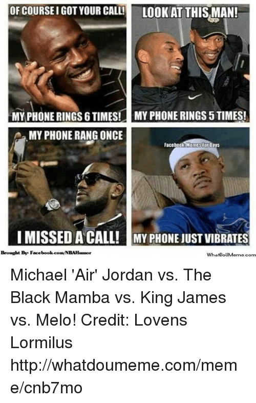 Facebook Memes: OF COURSEIGOT YOUR CALL!  LOOK AT THIS MAN!  MY PHONE RINGS 6 TIMES! MYPHONE RINGS5TIMES!  A MY PHONE RANG ONCE  Facebook Memes for DarS  I MISSED A CALL! MY PHONE UUSTVIBRATES  Brought Bye Face  What0oUMerme com Michael 'Air' Jordan vs. The Black Mamba vs. King James vs. Melo! Credit: Lovens Lormilus  http://whatdoumeme.com/meme/cnb7mo
