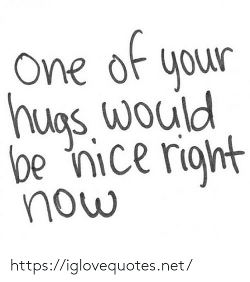 Would: of  e  One  your  hugs. would  be nice right  now https://iglovequotes.net/