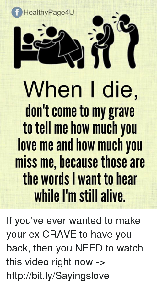 Cravings: Of Healthy Page4U  When I die,  don't come to my grave  to tell me how much you  love me and how much you  miss me, because those are  the words want to hear  while I'm still alive If you've ever wanted to make your ex CRAVE to have you back, then you NEED to watch this video right now -> http://bit.ly/Sayingslove
