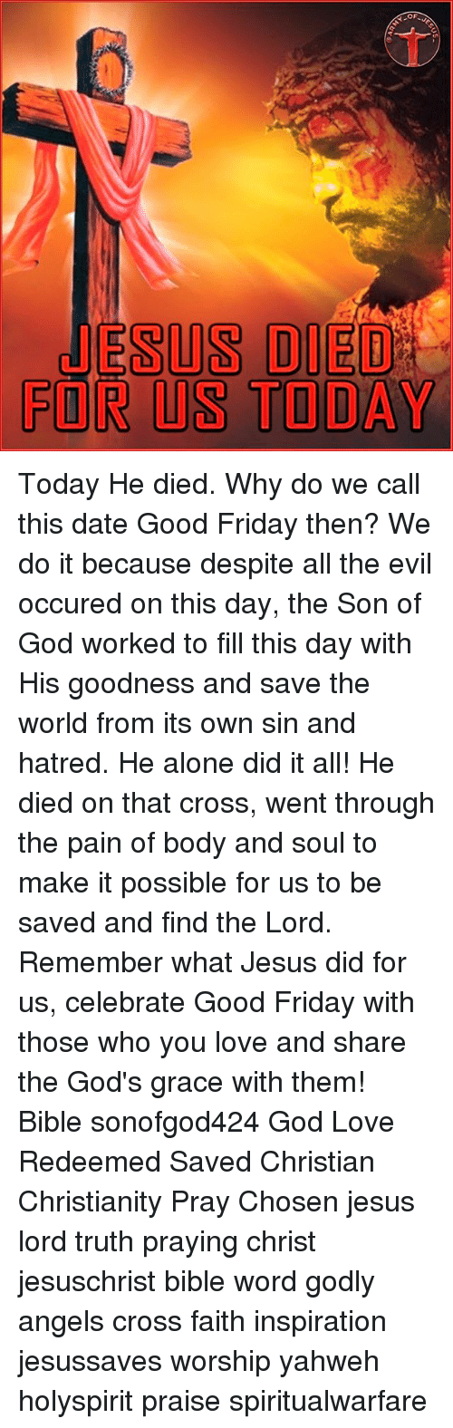 Being Alone, Friday, and God: OF  JESUS DIED  FOR US TODAY Today He died. Why do we call this date Good Friday then? We do it because despite all the evil occured on this day, the Son of God worked to fill this day with His goodness and save the world from its own sin and hatred. He alone did it all! He died on that cross, went through the pain of body and soul to make it possible for us to be saved and find the Lord. Remember what Jesus did for us, celebrate Good Friday with those who you love and share the God's grace with them! Bible sonofgod424 God Love Redeemed Saved Christian Christianity Pray Chosen jesus lord truth praying christ jesuschrist bible word godly angels cross faith inspiration jesussaves worship yahweh holyspirit praise spiritualwarfare