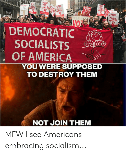 Democratic Socialists Of America: OF THE  WORLD  ANLT  NITE  TRUMP  MAND  WORLD  NITE  VE  TRUMPS  UNITE  ORKING  WOMEN  OF THE  WORLD  DEMOCRATIC  SOCIALISTS  OF AMERICA  YOU WERE SUPPOSED  TO DESTROY THEM  NOT JOIN THEM MFW I see Americans embracing socialism...