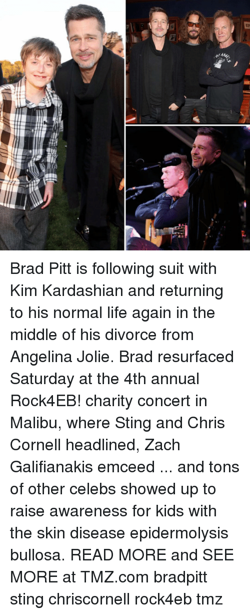 Brad Pitt, Kardashians, and Kim Kardashian: ofAe  어머. Brad Pitt is following suit with Kim Kardashian and returning to his normal life again in the middle of his divorce from Angelina Jolie. Brad resurfaced Saturday at the 4th annual Rock4EB! charity concert in Malibu, where Sting and Chris Cornell headlined, Zach Galifianakis emceed ... and tons of other celebs showed up to raise awareness for kids with the skin disease epidermolysis bullosa. READ MORE and SEE MORE at TMZ.com bradpitt sting chriscornell rock4eb tmz