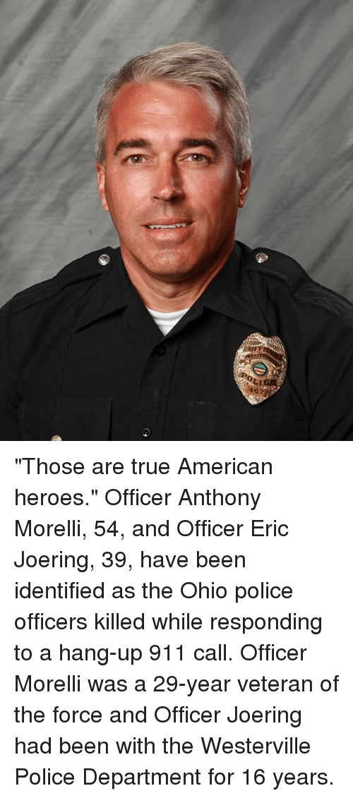 "Memes, Police, and True: OFF  467 ""Those are true American heroes."" Officer Anthony Morelli, 54, and Officer Eric Joering, 39, have been identified as the Ohio police officers killed while responding to a hang-up 911 call. Officer Morelli was a 29-year veteran of the force and Officer Joering had been with the Westerville Police Department for 16 years."
