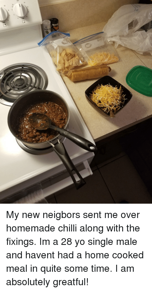Greatful: OFf  hi  PEPPE My new neigbors sent me over homemade chilli along with the fixings. Im a 28 yo single male and havent had a home cooked meal in quite some time. I am absolutely greatful!