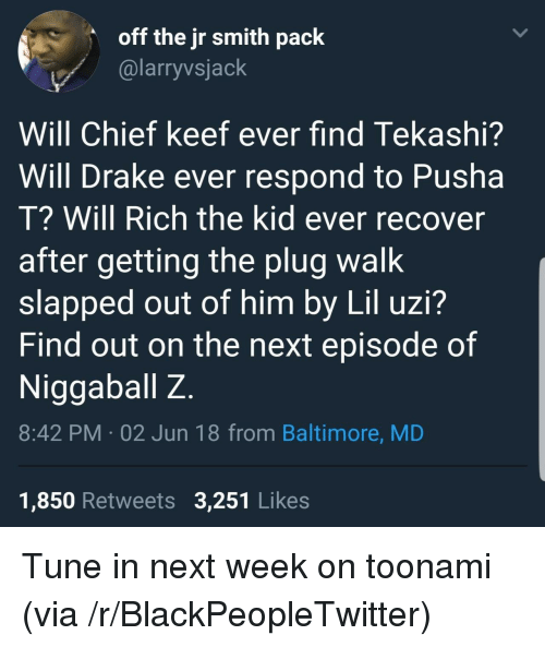 Blackpeopletwitter, Chief Keef, and Drake: off the jr smith paclk  @larryvsjack  /  Will Chief keef ever find Tekashi?  Will Drake ever respond to Pusha  T? Will Rich the kid ever recover  after getting the plug walk  slapped out of him by Lil uzi?  Find out on the next episode of  Niggaballz  8:42 PM 02 Jun 18 from Baltimore, MD  1,850 Retweets 3,251 Likes <p>Tune in next week on toonami (via /r/BlackPeopleTwitter)</p>