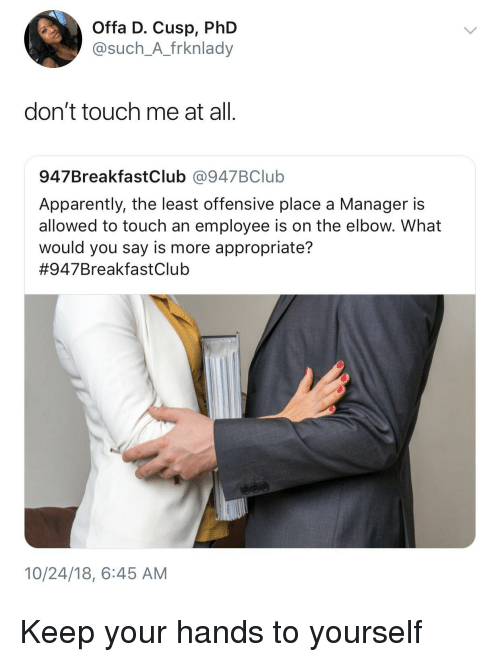 Dont Touch Me: Offa D. Cusp, PhD  @such_A_frknlady  don't touch me at all.  947BreakfastClub @947BClub  Apparently, the least offensive place a Manager is  allowed to touch an employee is on the elbow. What  would you say is more appropriate?  #947BreakfastClub  10/24/18, 6:45 AM Keep your hands to yourself