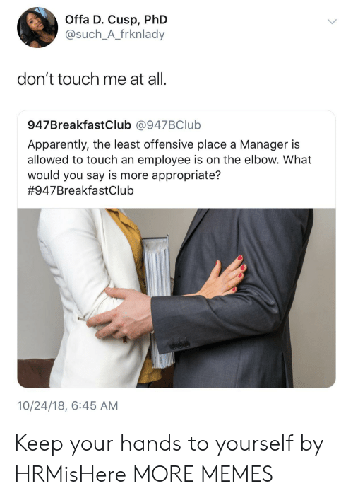 Dont Touch Me: Offa D. Cusp, PhD  @such_A_frknlady  don't touch me at all.  947BreakfastClub @947BClub  Apparently, the least offensive place a Manager is  allowed to touch an employee is on the elbow. What  would you say is more appropriate?  #947BreakfastClub  10/24/18, 6:45 AM Keep your hands to yourself by HRMisHere MORE MEMES