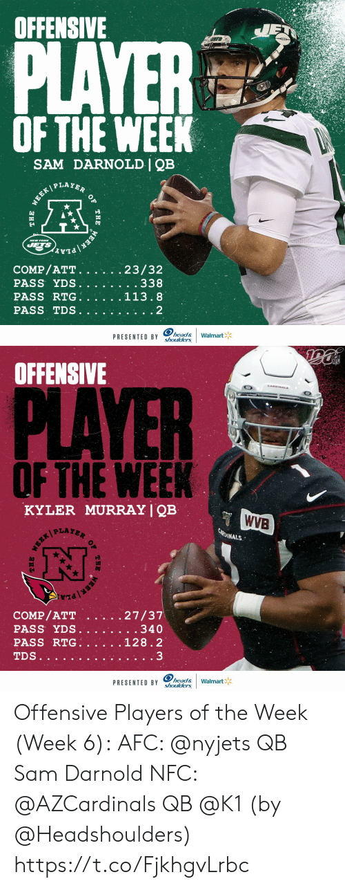 Head, Memes, and Nfl: OFFENSIVE  JET  PLAYER  OF THE WEEK  SAM DARNOLD | QB  WEEK PLAYER  NEW YOR  JETS  EEK PLA  COMP/ATT.  PASS YDS.  PASS RTG.  23/32  . . 338  113.8  PASS TDS  2  head&  shoulders  Walmart  PRESENTED BY  OF  THE  THE   NFL  OFFENSIVE  CANDINALS  PLAYER  OF THE WEEK  KYLER MURRAY | QB  WVB  CARDINALS  27/37  . . 340  COMP/ATT  PASS YDS.  PASS RTG.  128.2  3  TDS..  head&  shoulders  Walmart  PRESENTED BY  THE  OF  THE Offensive Players of the Week (Week 6):  AFC: @nyjets QB Sam Darnold NFC: @AZCardinals QB @K1   (by @Headshoulders) https://t.co/FjkhgvLrbc