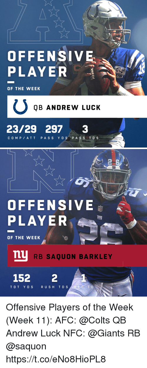 Andrew Luck, Indianapolis Colts, and Memes: OFFENSIVE  PLAYER  OF THE WEEK  QB ANDREW LUCK  23/29 2973  COM P ATT PA S S Y DS P A S ST D S   2  四  OFFENSIVE  PLAYE  OF THE WEEK  mu  RB SAQUON BARKLEY  152 2  TOT Y DS  R USH T D S Offensive Players of the Week (Week 11):  AFC: @Colts QB Andrew Luck NFC: @Giants RB @saquon https://t.co/eNo8HioPL8