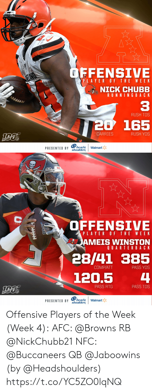 winston: OFFENSIVE  SEANO  PLAYER OF THE WEE K  NICK CHUBB  RUNNING BACK  OTBALL LEAGUE  C3  RUSH TDS  20 165  CARRIES  RUSH YDS  NFL  PRESENTED BY head&  shoulders  Walmart   OFFENSIVE  PLAYER OF THE WEEK  JAMEIS WINSTON  QUARTERBACK  28/41 385  COMP/ATT  PASS YDS  4  120.5  PASS RTG  PASS TDS  NFL  PRESENTED BY head&  shoulders  Walmart  AA Offensive Players of the Week (Week 4):  AFC: @Browns RB @NickChubb21  NFC: @Buccaneers QB @Jaboowins    (by @Headshoulders) https://t.co/YC5ZO0lqNQ