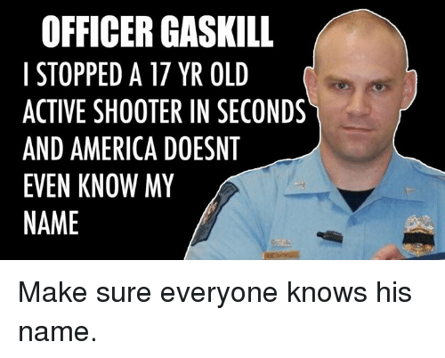 America, Old, and Shooter: OFFICER GASKILL  I STOPPED A 17 YR OLD  ACTIVE SHOOTER IN SECONDS  AND AMERICA DOESNT  EVEN KNOW MY  NAME Make sure everyone knows his name.