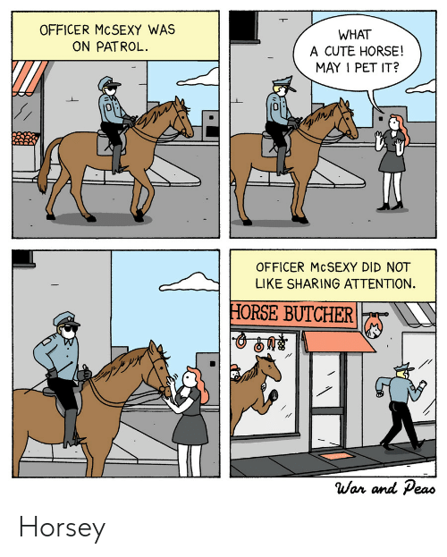 Cute, Horse, and Butcher: OFFICER MCSEXY WAS  ON PATROL.  WHAT  A CUTE HORSE!  MAY I PET IT?  0  0  OFFICER McSEXY DID NOT  LIKE SHARING ATTENTION.  HORSE BUTCHER  War and Peao Horsey